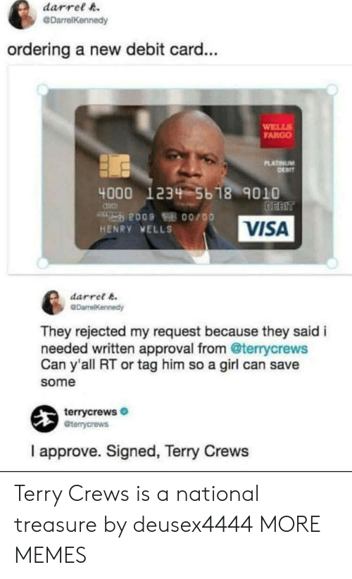 debit card: darrel h.  @DarrelKennedy  ordering a new debit card...  WELL  FARGO  LATINUM  4000 1234 5b 18 9010  VISA  HENRY VELLS  darret k  They rejected my request because they said i  needed written approval from @terrycrews  Can y'all RT or tag him so a girl can save  some  terrycrews  Gterrycrews  I approve. Signed, Terry Crews Terry Crews is a national treasure by deusex4444 MORE MEMES