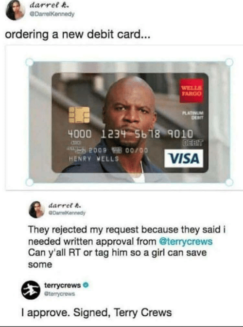 debit card: darrel h.  @DarrelKennedy  ordering a new debit card...  WELL  FARGO  LATINUM  4000 1234 5b 18 9010  VISA  HENRY VELLS  darret k  They rejected my request because they said i  needed written approval from @terrycrews  Can y'all RT or tag him so a girl can save  some  terrycrews  Gterrycrews  I approve. Signed, Terry Crews