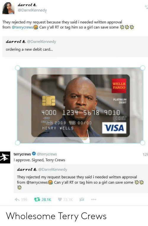 wells: darrel h.  @DarrelKennedy  They rejected my request because they said i needed written approval  from @terrycrews  Can y'all RT or tag him so a girl can save some  darrel h. @DarrelKennedy  ordering  a new debit card...  WELLS  FARGO  PLATINUM  DEBIT  4000 1234 5b18 9010  DEBIT  209 00/00  VISA  HENRY MELLS  12  @terrycrews  terrycrews  I approve. Signed, Terry Crews  darrel h. @DarrelKennedy  They rejected my request because they said i needed written approval  from @terrycrews Can y'all RT or tag him so a girl can save some  128.1K  199  73.1K  |A Wholesome Terry Crews