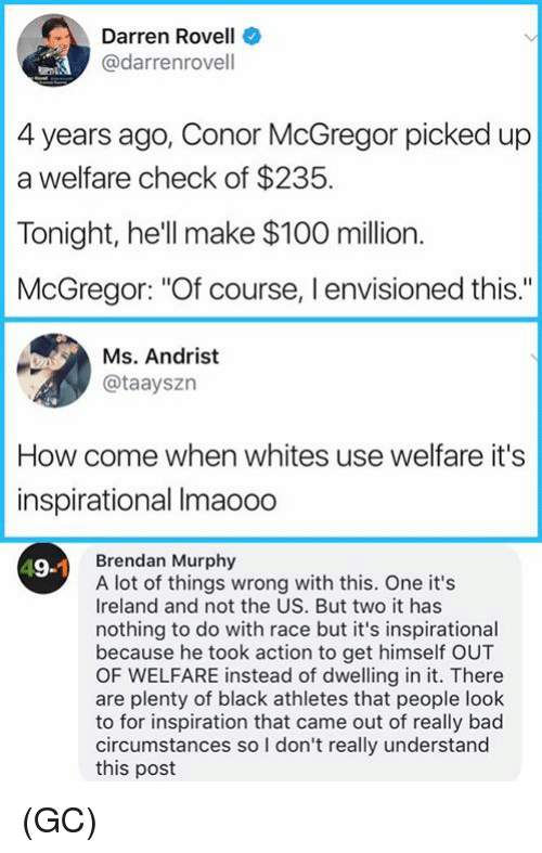 "Anaconda, Bad, and Conor McGregor: Darren Rovell  @darrenrovell  4 years ago, Conor McGregor picked up  a welfare check of $235.  Tonight, he'll make $100 million.  McGregor: ""Of course, I envisioned this.""  Ms. Andrist  @taayszn  How come when whites use welfare it's  inspirational Imaooo  Brendan Murphy  A lot of things wrong with this. One it's  Ireland and not the US. But two it has  nothing to do with race but it's inspirational  because he took action to get himself OUT  OF WELFARE instead of dwelling init. There  are plenty of black athletes that people look  to for inspiration that came out of really bad  circumstances so I don't really understand  this post  19-1 (GC)"