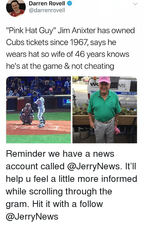 "Cheating, Funny, and Mlb: Darren Rovell  @darrenrovell  ""Pink Hat Guy"" Jim Anixter has owned  Cubs tickets since 1967, says he  wears hat so wife of 46 years knows  he's at the game & not cheating  MLB.cO Reminder we have a news account called @JerryNews. It'll help u feel a little more informed while scrolling through the gram. Hit it with a follow @JerryNews"