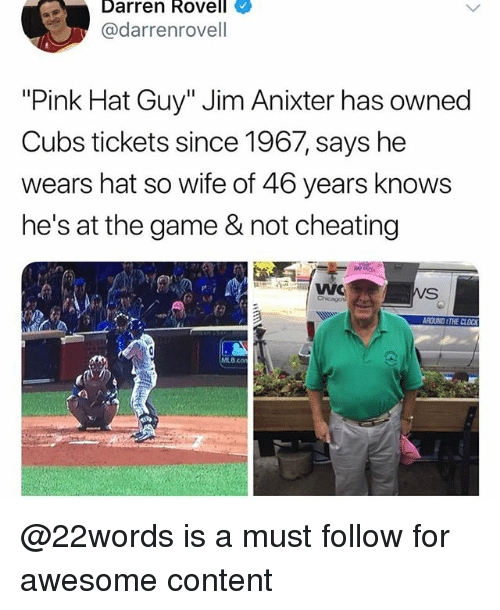 """Not Cheating: Darren Rovell  @darrenrovell  """"Pink Hat Guy"""" Jim Anixter has owned  Cubs tickets since 1967, says he  wears hat so wife of 46 years knows  he's at the game & not cheating  В со @22words is a must follow for awesome content"""