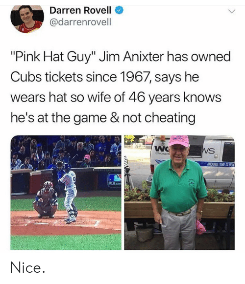 "MLB: Darren Rovell  @darrenrovell  ""Pink Hat Guy"" Jim Anixter has owned  Cubs tickets since 1967, says he  wears hat so wife of 46 years knows  he's at the game & not cheating  NAT GUY  WC  Chicagos  WS  AROUND THE CLOCK  MLB.con  GD Nice."