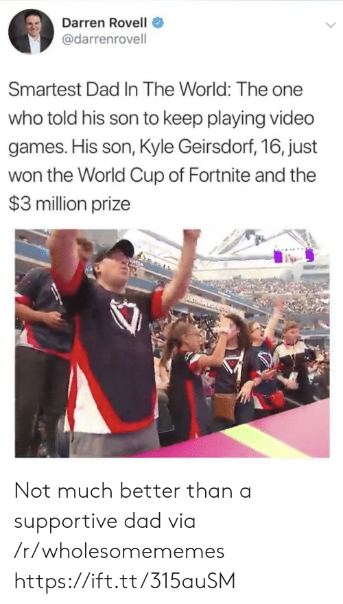 Dad, Video Games, and World Cup: Darren Rovell  @darrenrovell  Smartest Dad In The World: The one  who told his son to keep playing video  games. His son, Kyle Geirsdorf, 16, just  won the World Cup of Fortnite and the  $3 million prize Not much better than a supportive dad via /r/wholesomememes https://ift.tt/315auSM