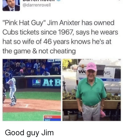 "Cheating, Funny, and The Game: @darrenrovell  ""Pink Hat Guy"" Jim Anixter has owned  Cubs tickets since 1967, says he wears  hat so wife of 46 years knows he's at  the game & not cheating  SERIES Good guy Jim"