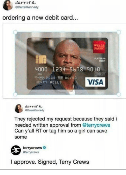 debit card: darret A  ordering a new debit card...  FARGO  4000 1234 5618 9010  HENRY VELLS  VISA  darrel .  They rejected my request because they said i  needed written approval from @terrycrews  Can y'all RT or tag him so a girl can save  some  terrycrews  I approve. Signed, Terry Crews