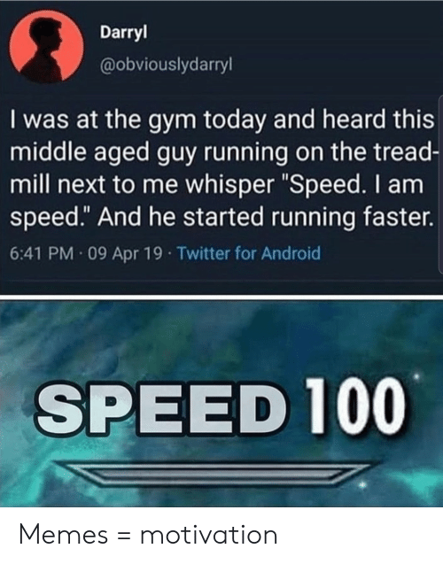 "Android, Gym, and Memes: Darryl  @obviouslydarryl  I was at the gym today and heard this  middle aged guy running on the tread-  mill next to me whisper ""Speed. I am  speed."" And he started running faster.  6:41 PM 09 Apr 19 Twitter for Android  SPEED 100 Memes = motivation"