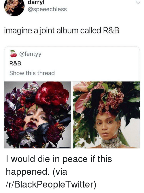 Blackpeopletwitter, Peace, and Via: darryl  @speeechless  imagine a joint album called R&B  @fentyy  R&B  Show this thread I would die in peace if this happened. (via /r/BlackPeopleTwitter)