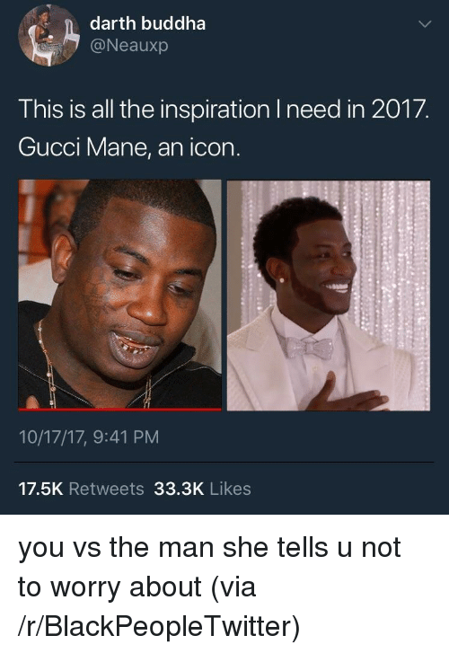 Blackpeopletwitter, Gucci, and Gucci Mane: darth buddha  @Neauxp  This is all the inspiration I need in 2017.  Gucci Mane, an icon.  10/17/17, 9:41 PM  17.5K Retweets 33.3K Likes <p>you vs the man she tells u not to worry about (via /r/BlackPeopleTwitter)</p>