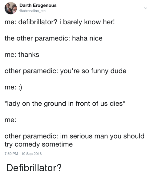 "Dude, Funny, and Comedy: Darth Erogenous  @adrenaline etc  me: defibrillator? i barely know her!  the other paramedic: haha nice  me: thanks  other paramedic: you're so funny dude  me  ""lady on the ground in front of us dies*  me  other paramedic: im serious man you should  try comedy sometime  7:59 PM - 19 Sep 2018 Defibrillator?"