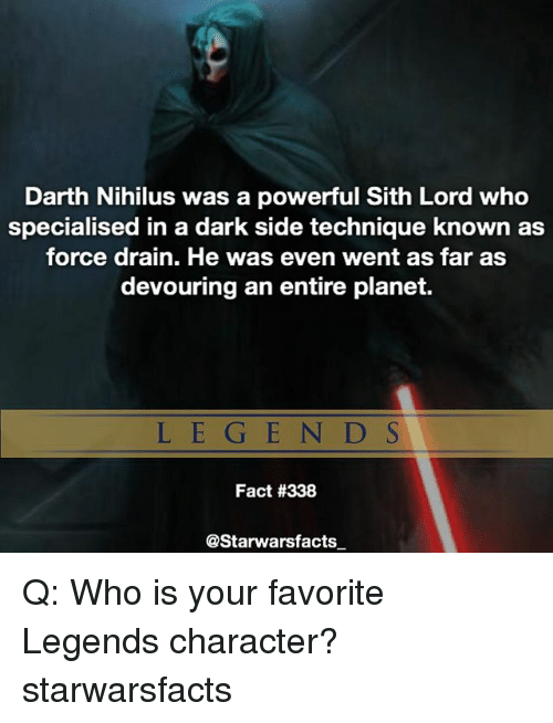 sith lords: Darth Nihilus was a powerful Sith Lord who  specialised in a dark side technique known as  force drain. He was even went as far as  devouring an entire planet.  LEG E N D S  Fact #338  @Starwarsfacts Q: Who is your favorite Legends character? starwarsfacts