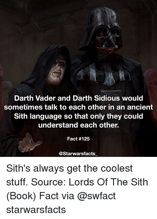 sidious: Darth Vader and Darth Sidious would  sometimes talk to each other in an ancient  Sith language so that only they could  understand each other.  Fact #125  @Starwars facts Sith's always get the coolest stuff. Source: Lords Of The Sith (Book) Fact via @swfact starwarsfacts