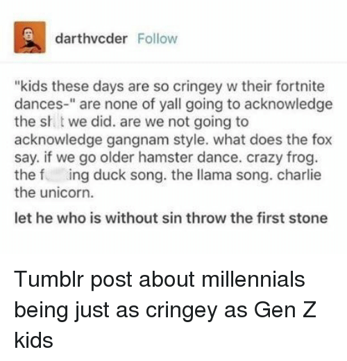"Charlie, Crazy, and Tumblr: darthvcder Follow  ""kids these days are so cringey w their fortnite  dances-"" are none of yall going to acknowledge  the sh t we did. are we not going to  acknowledge gangnam style. what does the fox  say. if we go older hamster dance. crazy frog  the f ing duck song. the llama song. charlie  the unicorn.  let he who is without sin throw the first stone Tumblr post about millennials being just as cringey as Gen Z kids"