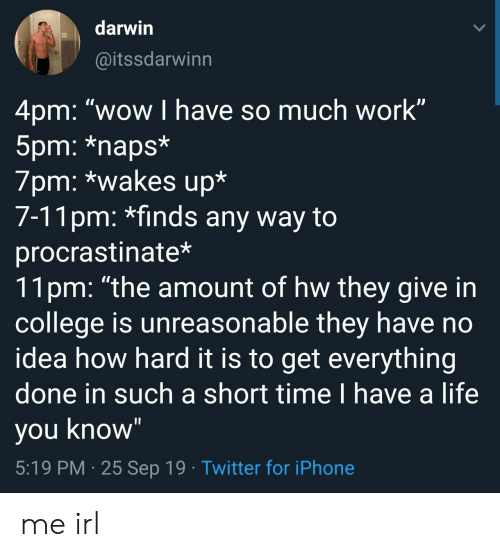 "Short Time: darwin  @itssdarwinn  4pm: ""wow I have so much work""  5pm: *naps*  7pm: *wakes up*  7-11pm: *finds any way to  procrastinate*  11pm: ""the amount of hw they give in  college is unreasonable they have no  idea how hard it is to get everything  done in such a short time I have a life  you know""  5:19 PM 25 Sep 19 Twitter for iPhone me irl"