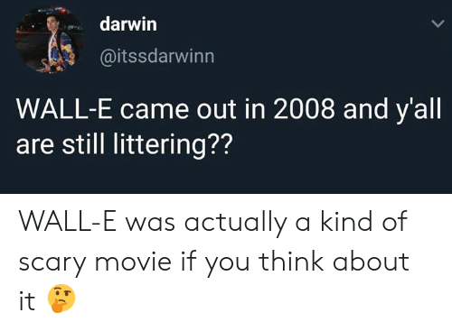 Memes, Movie, and Scary Movie: darwin  @itssdarwinn  WALL-E came out in 2008 and y'all  are still littering?? WALL-E was actually a kind of scary movie if you think about it 🤔
