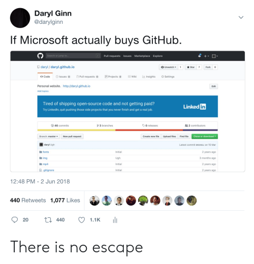 Microsoft, Http, and No Escape: Daryl Ginn  @darylginn  If Microsoft actually buys GitHub  Search or jump t  Pull requests Issues Marketplace Explore  daryl/ daryl.github.io  OUnwatch ▼ 1 ★Star 7 Fork  <> Code  Issues Pull requests Projects oWiki Insights  Settings  Personal website. http://daryl.github.io  Edit  Add topics  Tired of shipping open-source code and not getting paid?  Try Linkedln, quit pushing those side projects that you never finish and get a real job  Linked  in  46 commits  3 branches  O releases  2 contributors  Branch: master  New pull request  Create new file  Upload files  Find file  Clone or download  daryl Ugh  fonts  img  mp4  Latest commit 89b94bc on 15 Mar  Initial  2 years ago  3 months ago  2 years ago  2 years ago  Initial  ョ.gitignore  Initial  12:48 PM - 2 Jun 2018  440 Retweets 1,077 Likes There is no escape