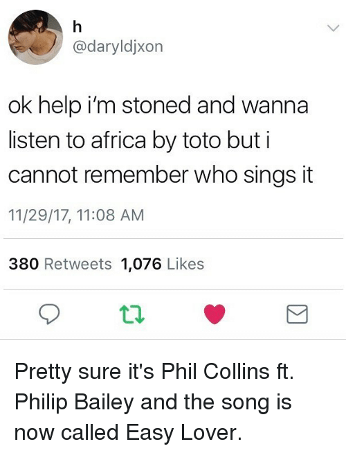 Africa, Funny, and Help: @daryldjxon  ok help i'm stoned and wanna  listen to africa by toto but i  cannot remember who sings it  11/29/17, 11:08 AM  380 Retweets 1,076 Likes Pretty sure it's Phil Collins ft. Philip Bailey and the song is now called Easy Lover.