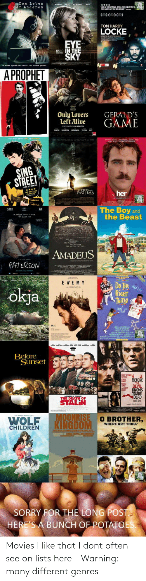 locke: Das Leben  er Anderen  TOM HARDY  LOCKE  A PROPHET  Only Lovers  Left Alive  GERALD'S  GAME  SING  STREE  her  The Boy and  the Beast  AMADEUS  PATERSON  E NE M Y  okja  RİGHT  Ml  CANT  Beforeot  Sunset  BEFORE  DEVIL  KNOWS  RE  THE DEATH OF  WOLF  KINGDOM  O BROTHER,  WHERE ART THOU?  CHILDREN  SORRY FOR THE LONG POST  HERE'S A BUNCH OF POTATOE Movies I like that I dont often see on lists here - Warning: many different genres