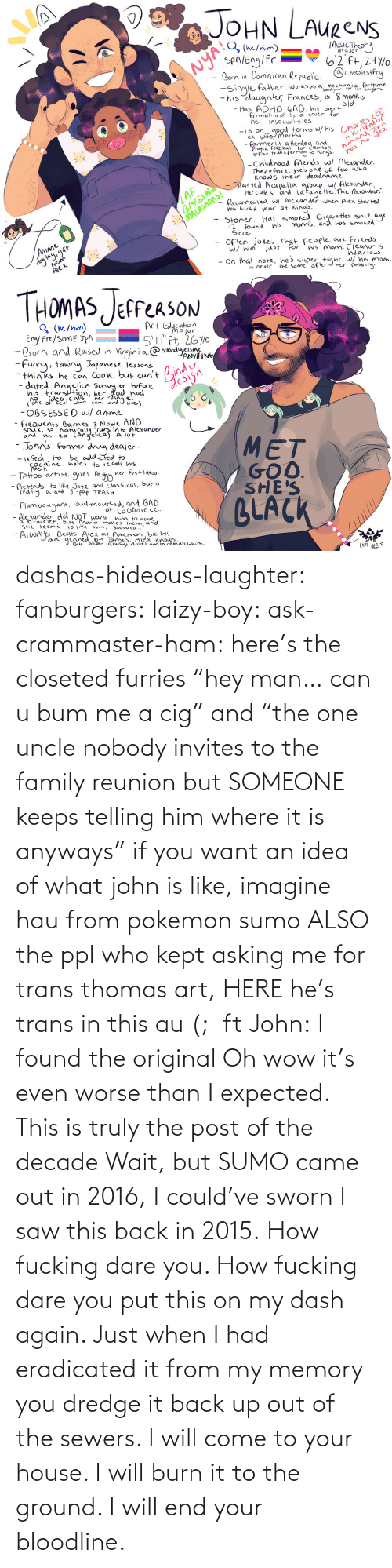 "Kept: dashas-hideous-laughter:  fanburgers:   laizy-boy:   ask-crammaster-ham:   here's the closeted furries ""hey man… can u bum me a cig"" and ""the one uncle nobody invites to the family reunion but SOMEONE keeps telling him where it is anyways""   if you want an idea of what john is like, imagine hau from pokemon sumo ALSO the ppl who kept asking me for trans thomas art, HERE he's trans in this au (;  ft John:    I found the original     Oh wow it's even worse than I expected. This is truly the post of the decade    Wait, but SUMO came out in 2016, I could've sworn I saw this back in 2015.    How fucking dare you. How fucking dare you put this on my dash again. Just when I had eradicated it from my memory you dredge it back up out of the sewers. I will come to your house. I will burn it to the ground. I will end your bloodline."