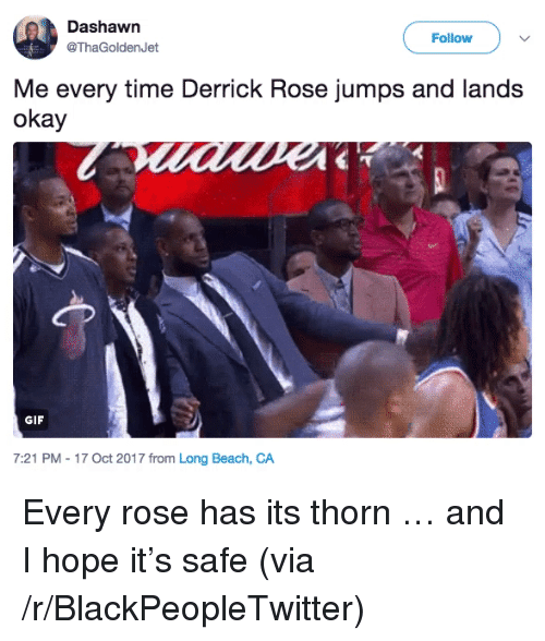 Blackpeopletwitter, Derrick Rose, and Gif: Dashawn  @ThaGoldenJet  Follow )  Me every time Derrick Rose jumps and lands  okay  GIF  7:21 PM - 17 Oct 2017 from Long Beach, CA <p>Every rose has its thorn &hellip; and I hope it&rsquo;s safe (via /r/BlackPeopleTwitter)</p>