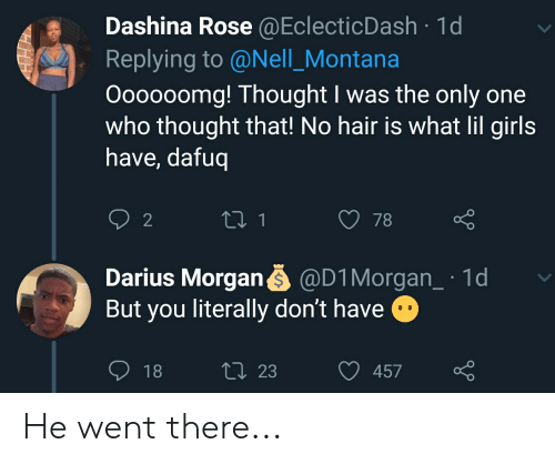 Blackpeopletwitter, Funny, and Girls: Dashina Rose @EclecticDash 1d  Replying to @Nell_Montana  Oooooomg! Thought I was the only one  who thought that! No hair is what lil girls  have, dafuq  2 1  2  78  Darius Morgan @D1 Morgan_ 1d  But you literally don't have  ti 23  18  457 He went there...
