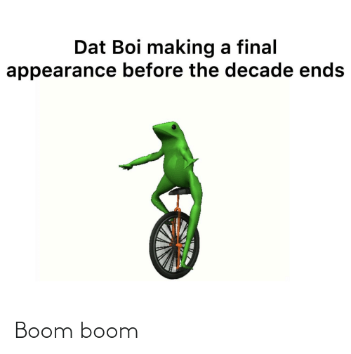 boom: Dat Boi making a final  appearance before the decade ends Boom boom