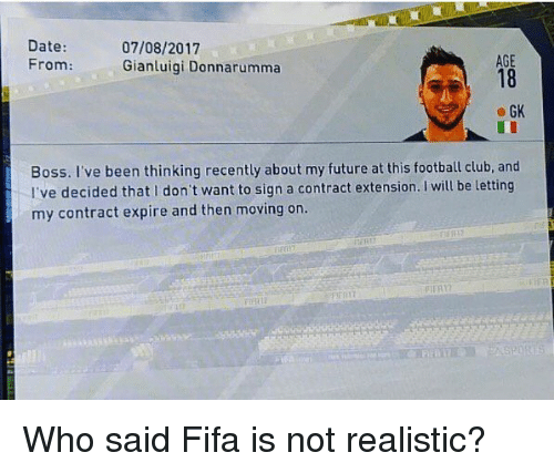 Club, Fifa, and Football: Date:  07/08/2017  AGE  From:  Gianluigi Donnarumma  GK  Boss. I've been thinking recently about my future at this football club, and  I've decided that I don't want to sign a contract extension. will be letting  my contract expire and then moving on. Who said Fifa is not realistic?