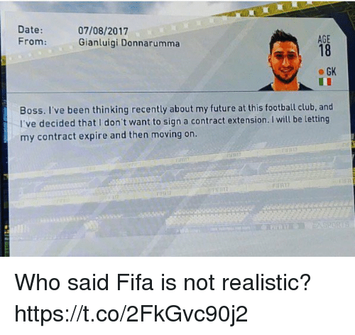 Club, Fifa, and Football: Date:  07/08/2017  AGE  From:  Gianluigi Donnarumma  GK  Boss. I've been thinking recently about my future at this football club, and  I've decided that I don't want to sign a contract extension. I will be letting  my contract expire and then moving on. Who said Fifa is not realistic? https://t.co/2FkGvc90j2