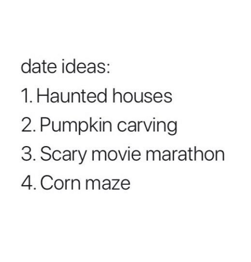 Memes, Date, and Movie: date ideas:  1. Haunted houses  2. Pumpkin carving  3. Scary movie marathon  4. Corn maze