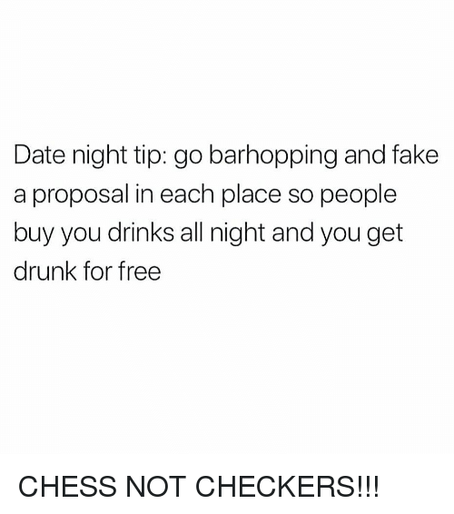 checkers: Date night tip: go barhopping and fake  a proposal in each place so people  buy you drinks all night and you get  drunk for free CHESS NOT CHECKERS!!!
