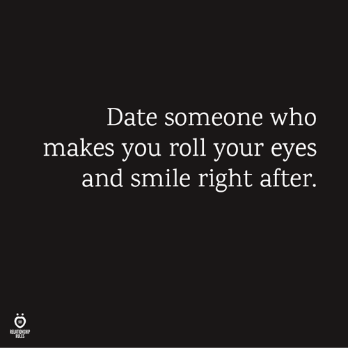 Date, Smile, and Who: Date someone who  makes you roll your eyes  and smile right after.  RELATIONSHIP  RULES