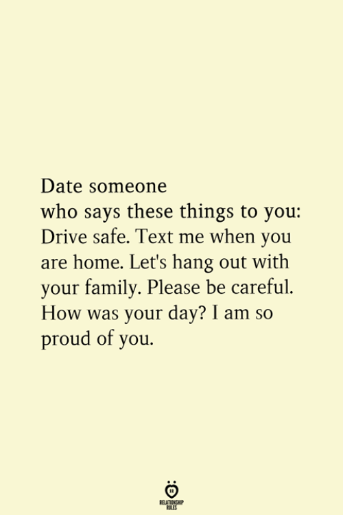 So Proud Of You: Date someone  who says these things to you:  Drive safe. Text me when you  are home. Let's hang out with  your family. Please be careful.  How was your day? I am so  proud of you.