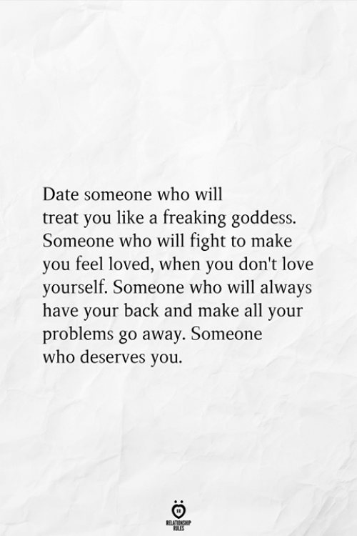Love, Date, and Fight: Date someone who will  treat you like a freaking goddess.  Someone who will fight to make  you feel loved, when you don't love  yourself. Someone who will always  have your back and make all your  problems go away. Someone  who deserves you  RELATIONSHIP