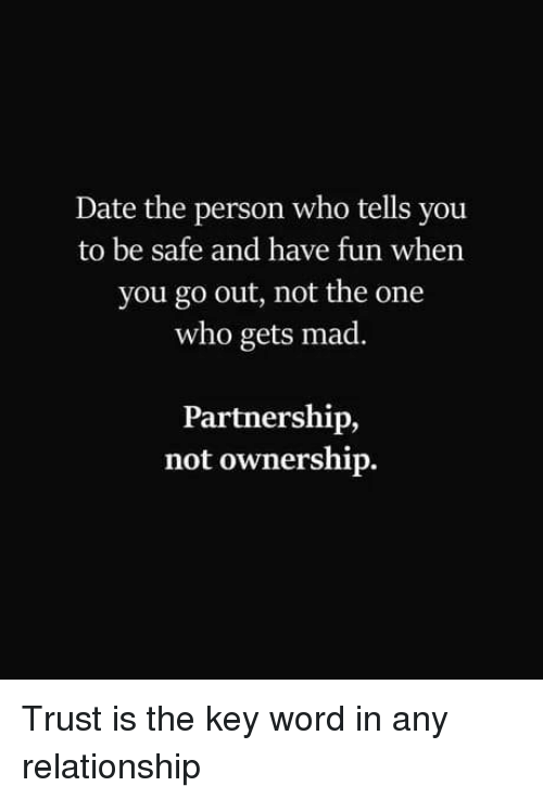 Date, Word, and Mad: Date the person who tells you  to be safe and have fun when  you go out, not the one  who gets mad.  Partnership,  not ownership. Trust is the key word in any relationship