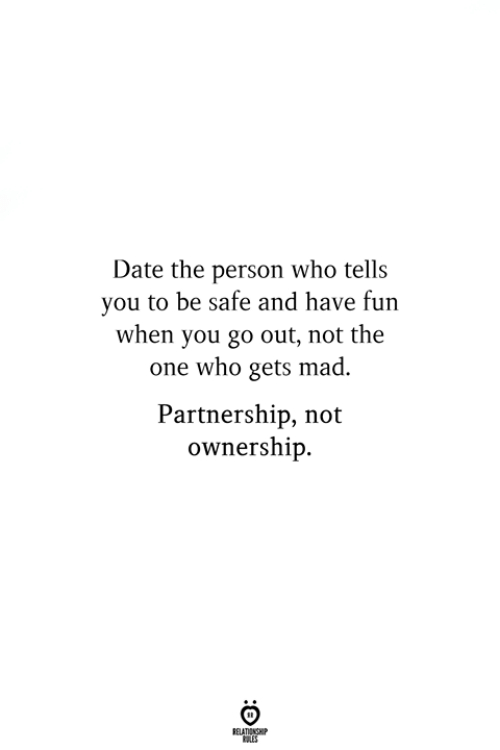 Date, Mad, and Fun: Date the person who tells  you to be safe and have fun  when you go out, not the  one who gets mad.  Partnership, not  ownership.