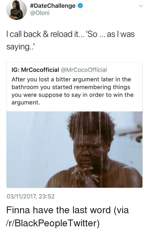 Blackpeopletwitter, Lost, and Word:  #DateChallenge *  @Oloni  I call back & reload it... 'So... as I was  saying  IG: MrCocofficial @MrCocoOfficial  After you lost a bitter argument later in the  bathroom you started remembering things  you were suppose to say in order to win the  argument.  03/11/2017, 23:52 <p>Finna have the last word (via /r/BlackPeopleTwitter)</p>