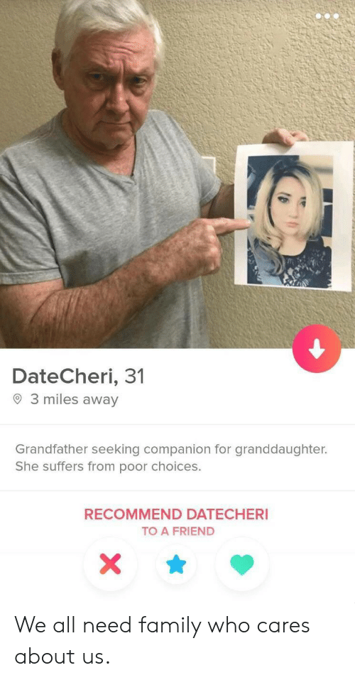 choices: DateCheri, 31  3 miles away  Grandfather seeking companion for granddaughter.  She suffers from poor choices.  RECOMMEND DATECHERI  TO A FRIEND  X We all need family who cares about us.
