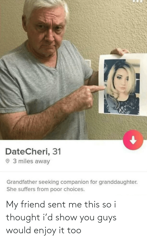 Miles: DateCheri, 31  O 3 miles away  Grandfather seeking companion for granddaughter.  She suffers from poor choices. My friend sent me this so i thought i'd show you guys would enjoy it too