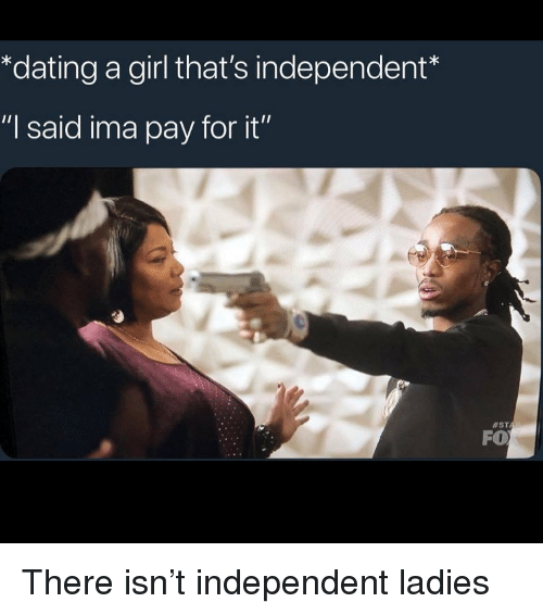 """Dating, Funny, and Girl: *dating a girl that's independent  """"I said ima pay for it""""  #ST  FO There isn't independent ladies"""