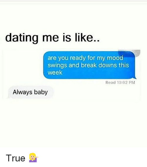 Dating, Funny, and Mood: dating me is like..  are you ready for my mood  swings and break downs this  week  Read 10:02 PM  Always baby True 💁🏼