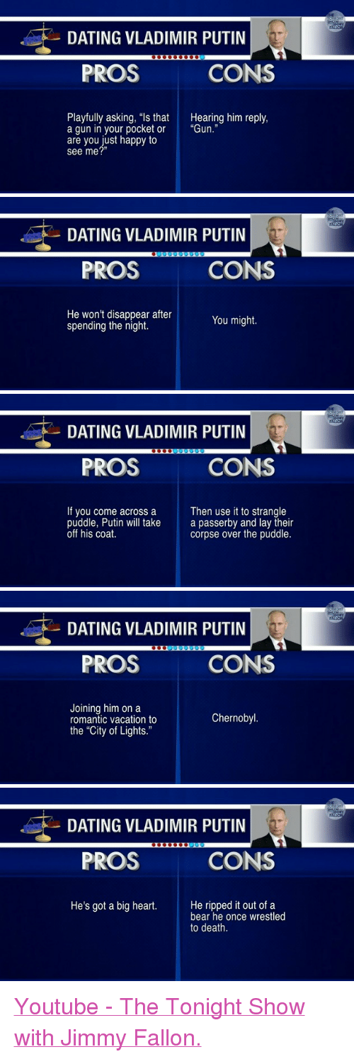 "Dating, Jimmy Fallon, and Vladimir Putin: DATING VLADIMIR PUTIN  PROS  CONS  Playfully asking, ""ls that  a gun in your pocket or  are you just happy to  see me?""  Hearing him reply,  ""Gun.""   DATING VLADIMIR PUTIN  PROS  CONS  He won't disappear after  spending the night.  You might.   DATING VLADIMIR PUTIN  PROS  CONS  If you come across a  puddle, Putin will take  off his coat.  Then use it to strangle  a passerby and lay their  corpse over the puddle.   DATING VLADIMIR PUTIN  PROS  CONS  Joining him on a  romantic vacation to  the ""City of Lights.""  Chernobyl   DATING VLADIMIR PUTIN  PROS  CONS  He's got a big heart.He ripped it out of a  bear he once wrestled  to death. <p><a href=""https://www.youtube.com/watch?v=MW1soXeTH5w"">Youtube - The Tonight Show with Jimmy Fallon.</a></p>"