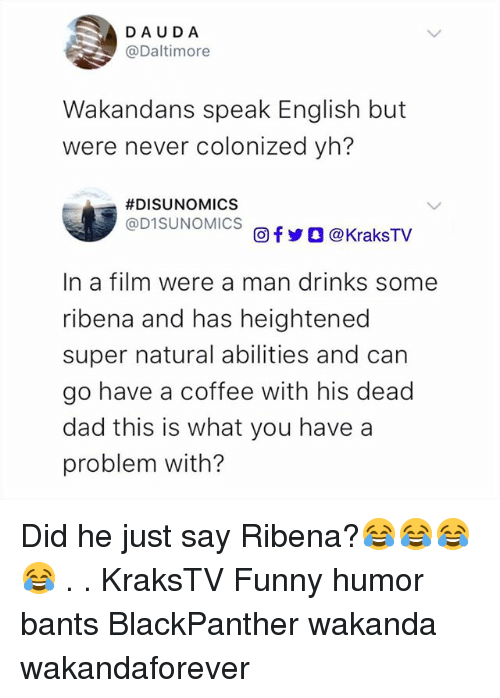 ribena: DAUDA  @Daltimore  Wakandans speak English but  were never colonized yh?  #DISUNOMICS  @D1SUNOMICS  回f y O @ KraksTV  In a film were a man drinks some  ribena and has heightened  super natural abilities and can  go have a coffee with his dead  dad this is what you have a  problem with? Did he just say Ribena?😂😂😂😂 . . KraksTV Funny humor bants BlackPanther wakanda wakandaforever