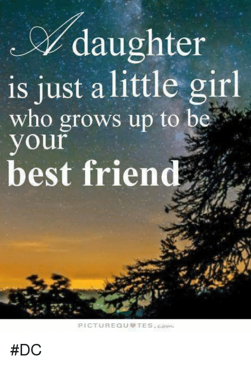 Best Friend, Friends, and Girls: daughter  is just a little girl  who grows up to be  your  best friend  PICTURE QU TES. #DC