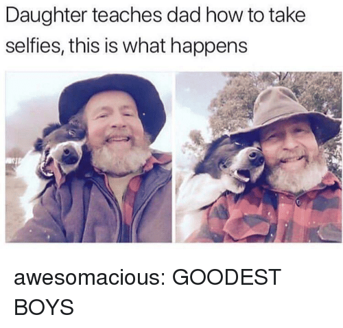 Dad, Tumblr, and Blog: Daughter teaches dad how to take  selfies, this is what happens awesomacious:  GOODEST BOYS