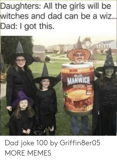 Dad, Dank, and Girls: Daughters: All the girls will be  witches and dad can be a wiz...  Dad: I got this  Hunts  MANWICH  OUURinal Dad joke 100 by Griffin8er05 MORE MEMES