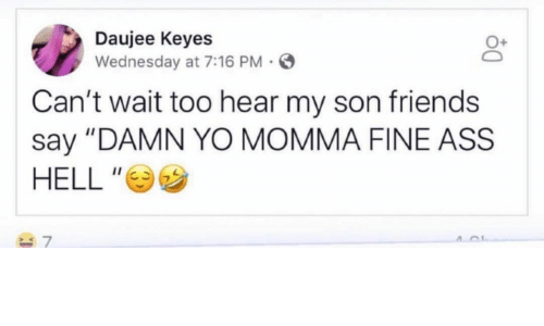 "Ass, Friends, and Yo: Daujee Keyes  Wednesday at 7:16 PM  Can't wait too hear my son friends  say ""DAMN YO MOMMA FINE ASS  HELL """