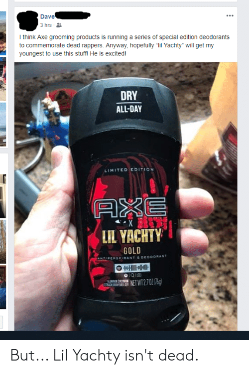 """Lil Yachty: Dave  3 hrs  Ithink Axe grooming products is running a series of special edition deodorants  to commemorate dead rappers. Anyway, hopefully """"lil Yachty"""" will get my  youngest to use this stuff! He is excited!  DRY  ALL-DAY  LIMITEDEDITION  AXE  X  LIL YACHTY  GOLD  ODORANT  ANTIPERSPIRANT &DE  O HT  NET WT2.702 06)  ETRACKN  w But... Lil Yachty isn't dead."""