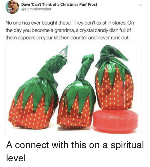 Candy, Christmas, and Grandma: Dave Can't Think of a Christmas Pun' Frost  @slomotionwalter  No one has ever bought these. They don't exist in stores. On  the day you become a grandma, a crystal candy dish full of  them appears on your kitchen counter and never runs out A connect with this on a spiritual level
