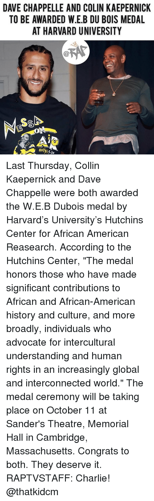 "Colin Kaepernick: DAVE CHAPPELLE AND COLIN KAEPERNICK  TO BE AWARDED W.E.B DU BOIS MEDAL  AT HARVARD UNIVERSITY  HoT Last Thursday, Collin Kaepernick and Dave Chappelle were both awarded the W.E.B Dubois medal by Harvard's University's Hutchins Center for African American Reasearch. According to the Hutchins Center, ""The medal honors those who have made significant contributions to African and African-American history and culture, and more broadly, individuals who advocate for intercultural understanding and human rights in an increasingly global and interconnected world."" The medal ceremony will be taking place on October 11 at Sander's Theatre, Memorial Hall in Cambridge, Massachusetts. Congrats to both. They deserve it. RAPTVSTAFF: Charlie! @thatkidcm"