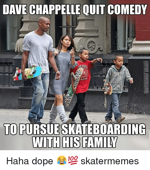 Dave Chappelle: DAVE CHAPPELLE QUIT COMEDY  TO PURSUESKATEBOARDING  WITH HIS FAMILY Haha dope 😂💯 skatermemes